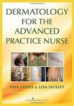 Dermatology for the Advanced Practice Nurse by Faye Lyons and Lisa Ousley