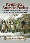 Foreign-Born American Patriots: Sixteen Volunteer Leaders in the Revolutionary War by Reneé Critcher Lyons