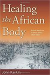 Healing the African Body: British Medicine in West Africa, 1800-1860 by John Rankin