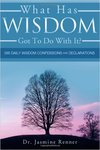 What Has Wisdom Got To Do With It? 365 Daily Wisdom Confessions and Declarations by Jasmine R. Renner
