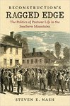 Reconstruction's Ragged Edge: The Politics of Postwar Life in the Southern Mountains by Steven E. Nash