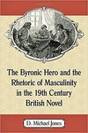 The Byronic Hero and the Rhetoric of Masculinity in the 19th Century British Novel by D. Michael Jones
