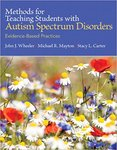 Methods for Teaching Students with Autism Spectrum Disorders: Evidence-Based Practices by John J. Wheeler, Michael R. Mayton, and Stacy L. Carter