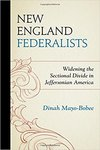 New England Federalists: Widening the Sectional Divide in Jeffersonian America by Dinah Mayo-Bobee