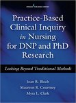 Practice-based Clinical Inquiry in Nursing for DNP and PhD Research: Looking Beyond Traditional Methods by Joan R. Bloch, Maureen R. Courtney, and Myra L. Clark
