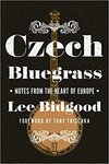 Czech Bluegrass: Notes from the Heart of Europe by Lee Bidgood