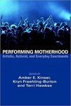 Performing Motherhood: Artistic, Activist, and Everyday Enactments by Amber E. Kinser, Kym Freehling-Burton, and Terri Hawkes